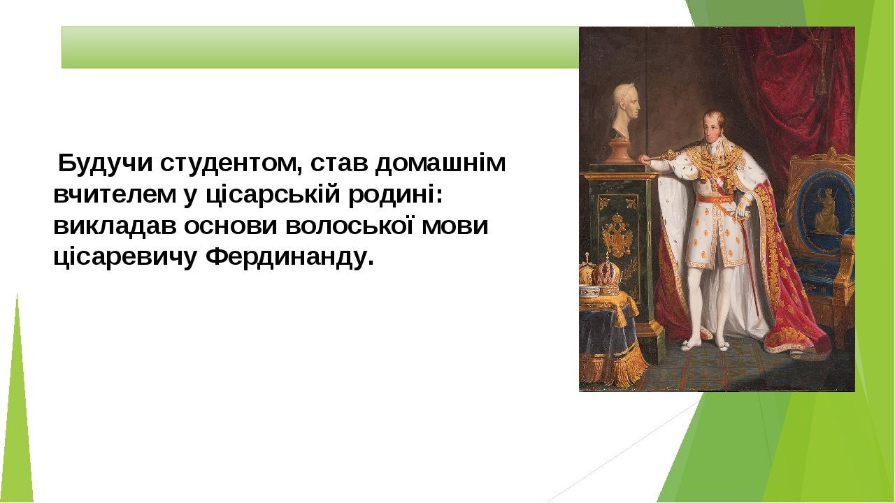 Будучи студентом, став домашнім вчителем у цісарській родині: викладав основи волоської мови цісаревичуФердинанду.