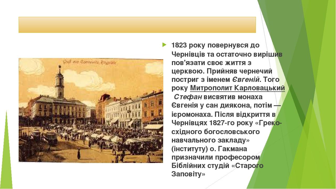 1823року повернувся до Чернівців та остаточно вирішив пов'язати своє життя з церквою. Прийняв чернечий постриг з іменемЄвгеній. Того рокуМитропо...