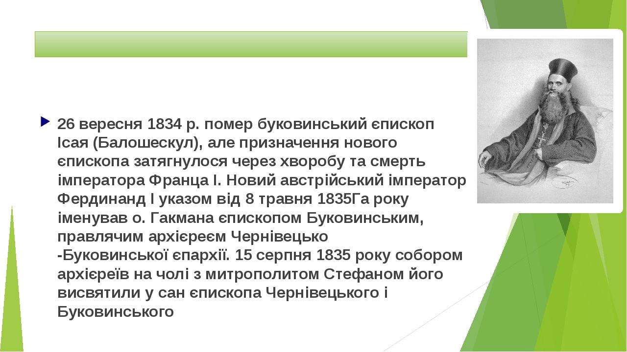 26 вересня1834р. помер буковинський єпископІсая (Балошескул), але призначення нового єпископа затягнулося через хворобу та смерть імператораФра...