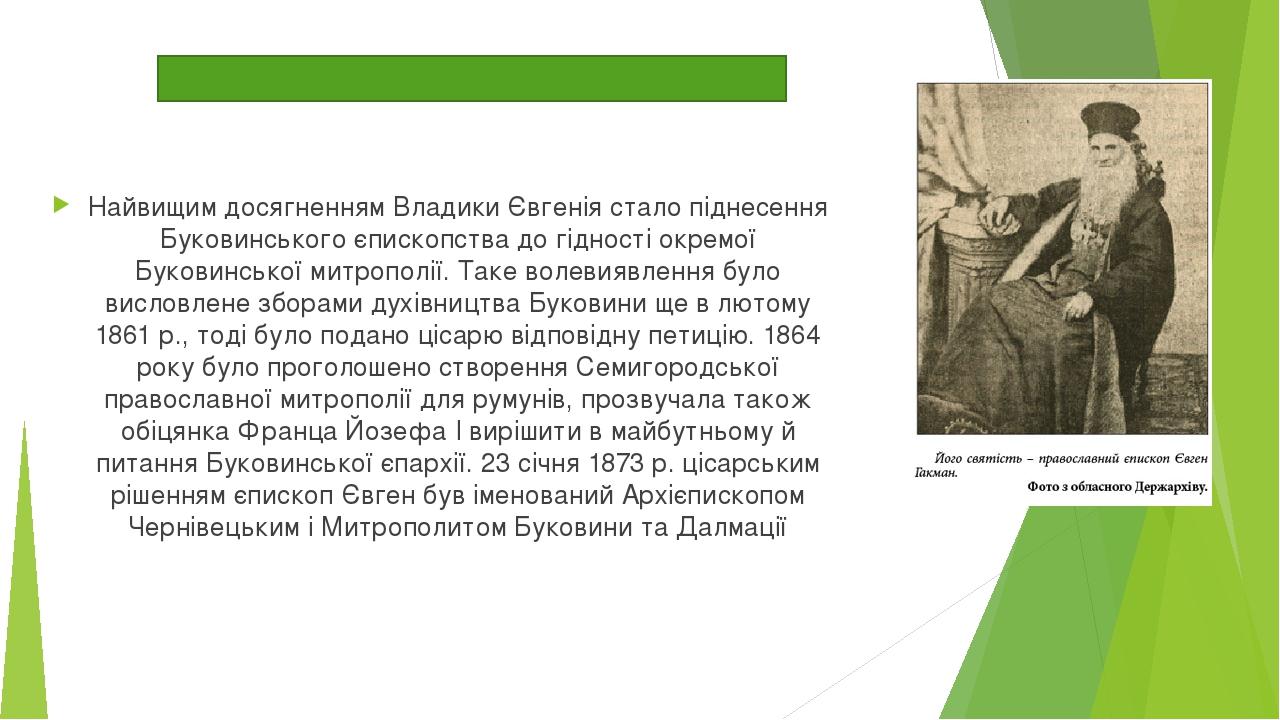 Найвищим досягненням Владики Євгенія стало піднесення Буковинського єпископства до гідності окремої Буковинської митрополії. Таке волевиявлення бул...