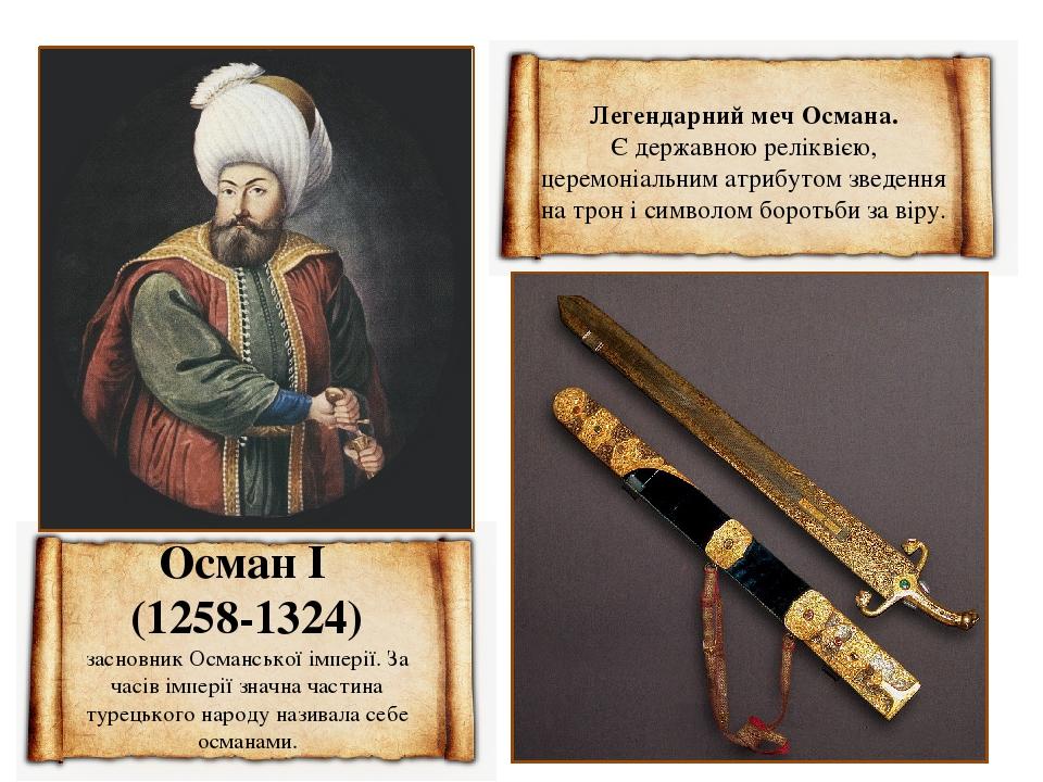 Осман I (1258-1324) засновник Османської імперії. За часів імперії значна частина турецького народу називала себе османами. Легендарний меч Османа....