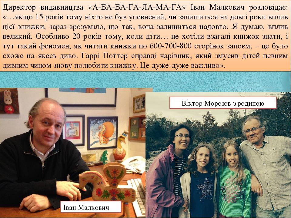 Директор видавництва «А-БА-БА-ГА-ЛА-МА-ГА» Іван Малкович розповідає: «…якщо 15 років тому ніхто не був упевнений, чи залишиться на довгі роки вплив...
