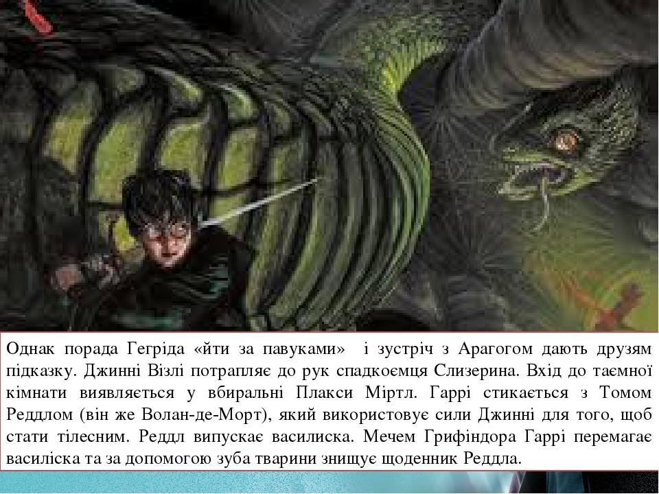 Однак порада Гегріда «йти за павуками» і зустріч з Арагогом дають друзям підказку. Джинні Візлі потрапляє до рук спадкоємця Слизерина. Вхід до таєм...