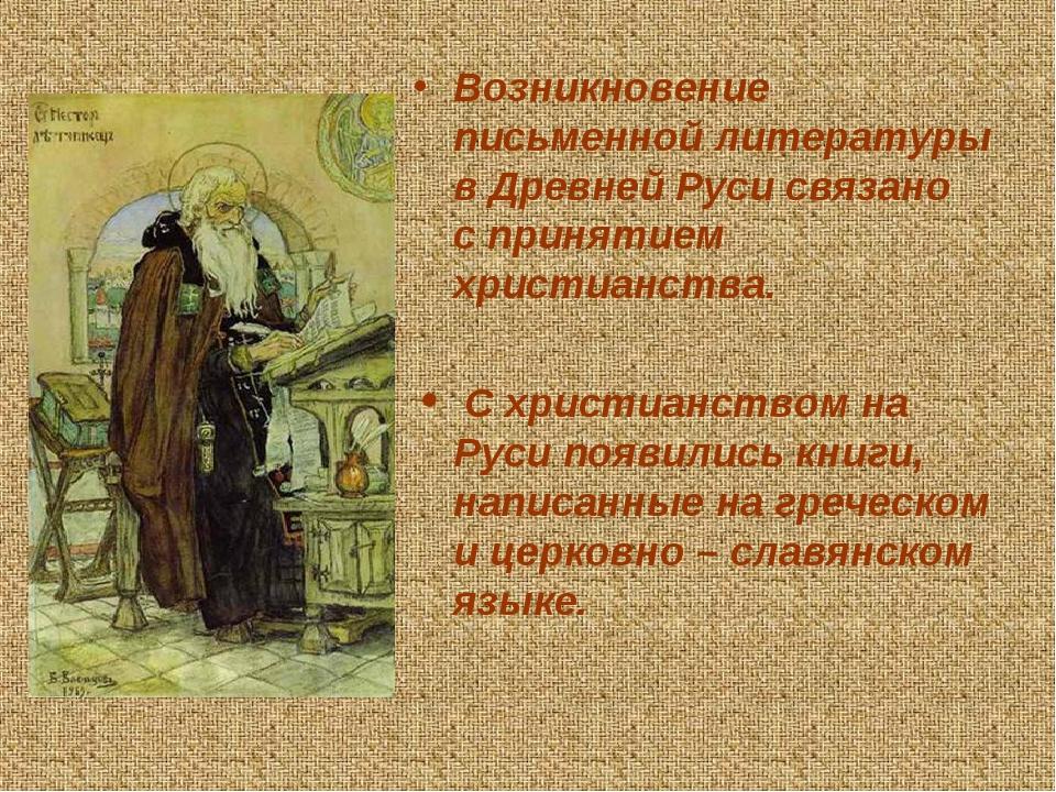 Возникновение письменной литературы в Древней Руси связано с принятием христианства. С христианством на Руси появились книги, написанные на греческ...