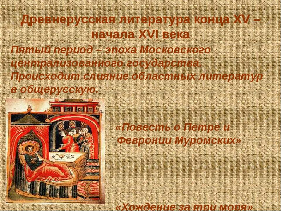 Древнерусская литература конца XV – начала XVI века Пятый период – эпоха Московского централизованного государства. Происходит слияние областных ли...