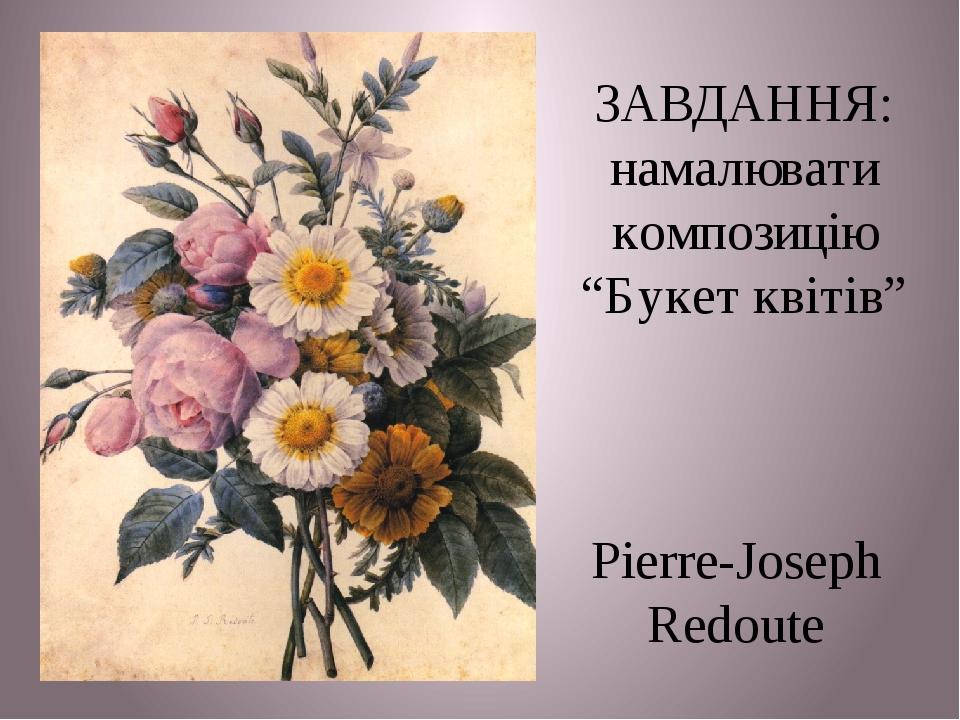 """Pierre-Joseph Redoute ЗАВДАННЯ: намалювати композицію """"Букет квітів"""""""