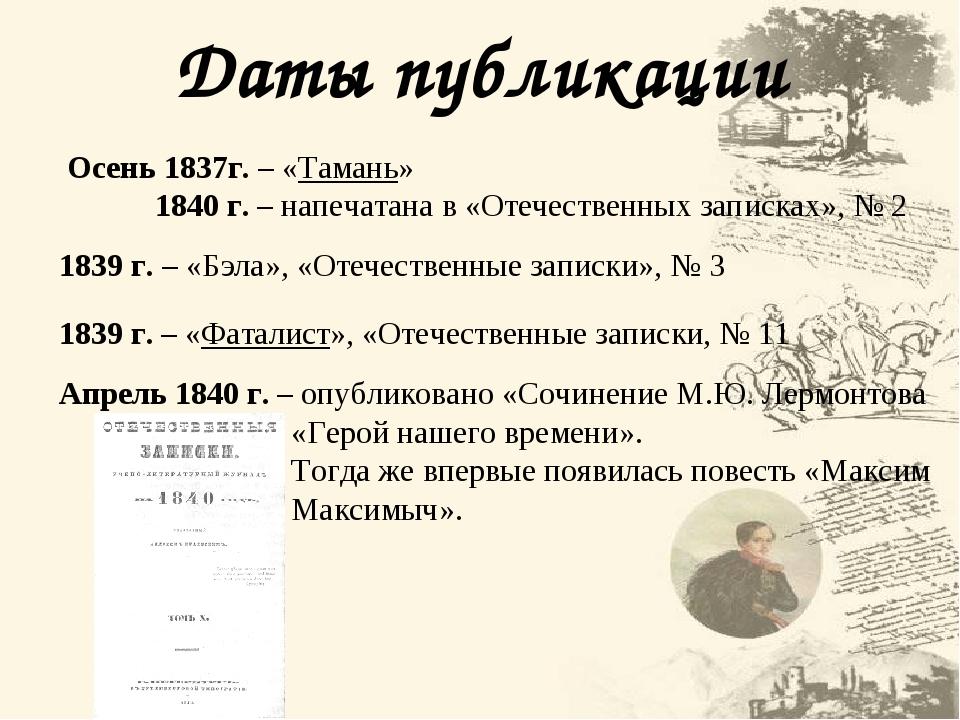 Даты публикации Осень 1837г. – «Тамань» 1840 г. – напечатана в «Отечественных записках», № 2 1839 г. – «Фаталист», «Отечественные записки, № 11 183...