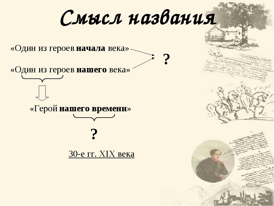 Смысл названия «Один из начала века» «Один из нашего века» ? « нашего времени» ? 30-е гг. XIX века героев героев Герой