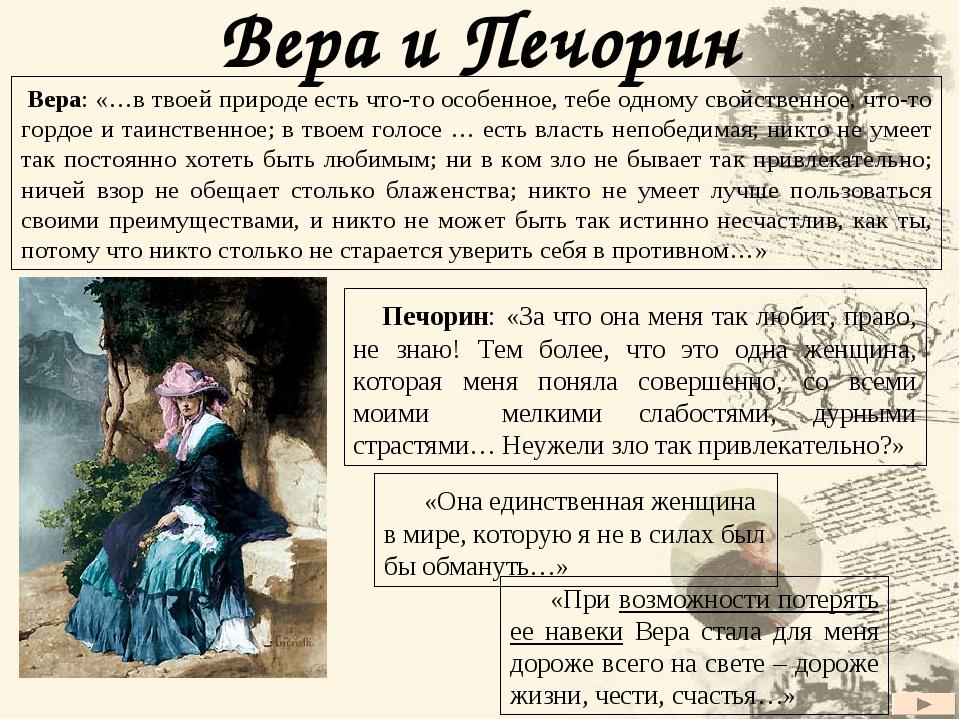 Вера и Печорин Печорин: «За что она меня так любит, право, не знаю! Тем более, что это одна женщина, которая меня поняла совершенно, со всеми моими...