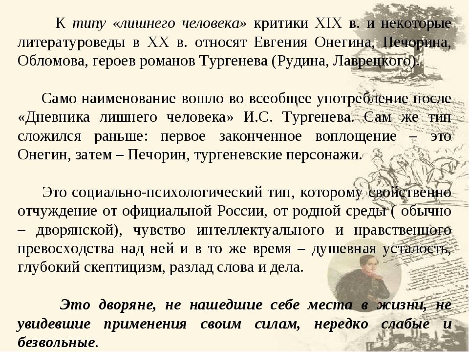 К типу «лишнего человека» критики XIX в. и некоторые литературоведы в ХХ в. относят Евгения Онегина, Печорина, Обломова, героев романов Тургенева (...