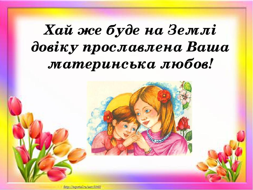 Хай же буде на Землі довіку прославлена Ваша материнська любов!