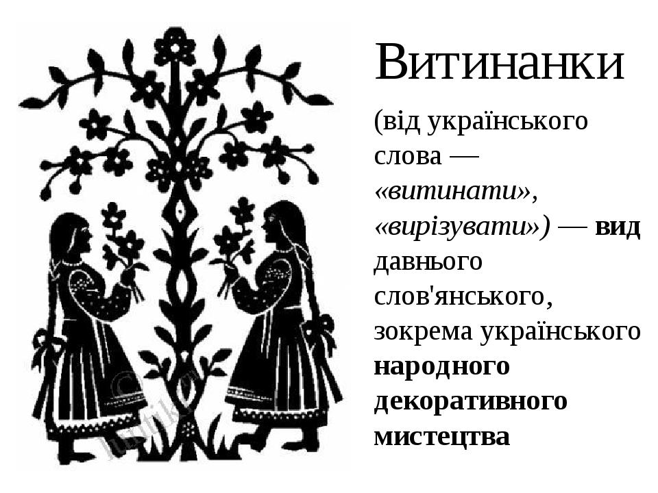 (від українського слова— «витинати», «вирізувати»)— вид давнього слов'янського, зокрема українського народного декоративного мистецтва Витинанки