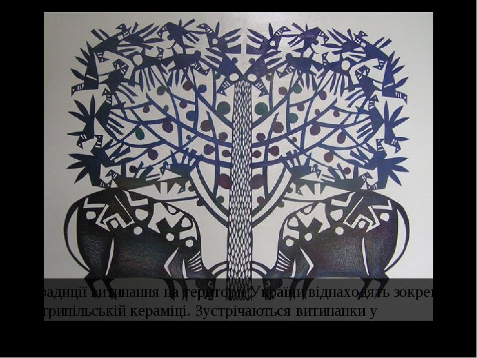 Традиції витинання на території України віднаходять зокрема у трипільській кераміці. Зустрічаються витинанки у артефактах кочовихнародів Алтаю, на...