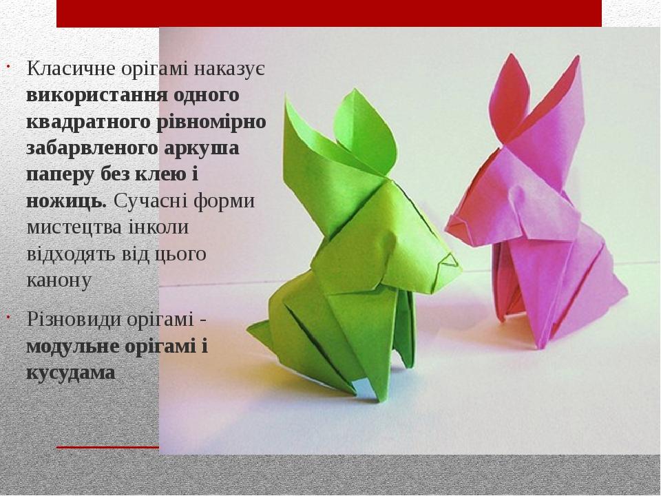 Класичне орігамі наказує використання одного квадратного рівномірно забарвленого аркуша паперу без клею і ножиць. Сучасні форми мистецтва інколи ві...