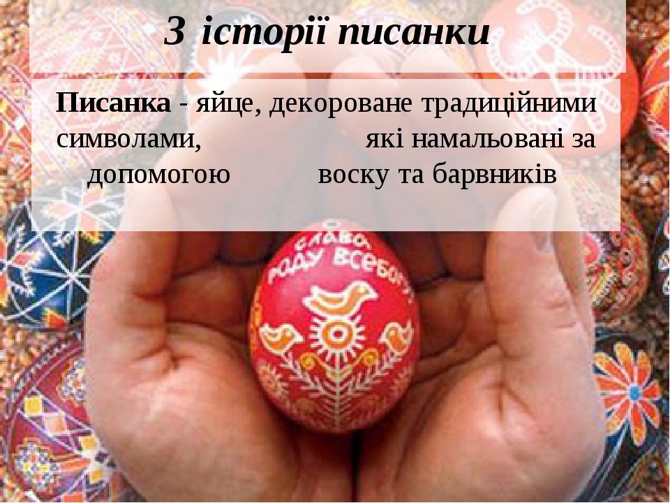 З історії писанки Писанка - яйце, декороване традиційними символами, які намальовані за допомогою воску та барвників