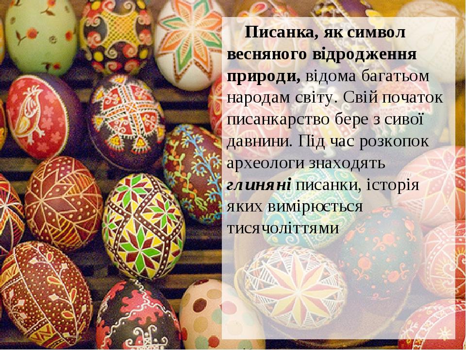 Писанка, як символ весняного відродження природи, відома багатьом народам світу. Свій початок писанкарство бере з сивої давнини. Під час розкопок а...
