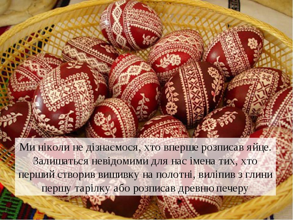 Ми ніколи не дізнаємося, хто вперше розписав яйце. Залишаться невідомими для нас імена тих, хто перший створив вишивку на полотні, виліпив з глини ...