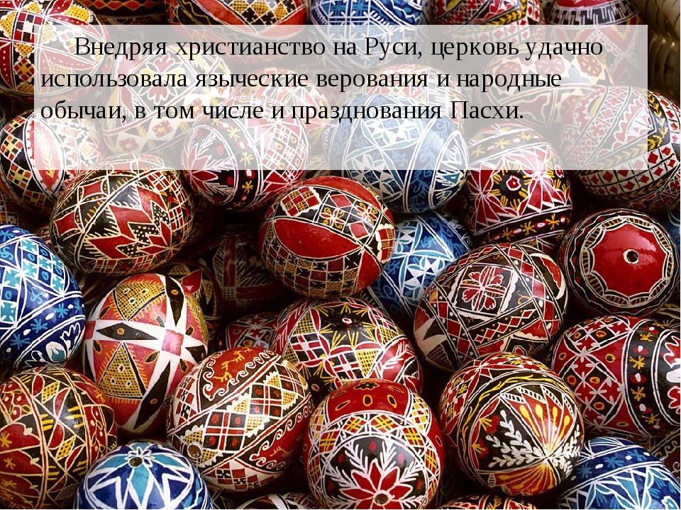 Внедряя христианство на Руси, церковь удачно использовала языческие верования и народные обычаи, в том числе и празднования Пасхи.
