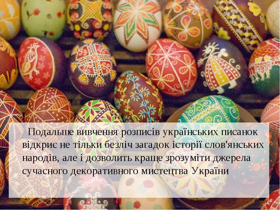 Подальше вивчення розписів українських писанок відкриє не тільки безліч загадок історії слов'янських народів, але і дозволить краще зрозуміти джере...