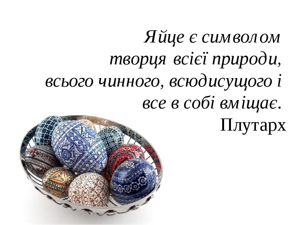 Яйце є символом творця всієї природи, всього чинного, всюдисущого і все в собі вміщає. Плутарх