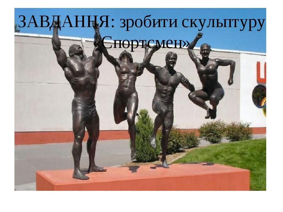 ЗАВДАННЯ: зробити скульптуру «Спортсмен»