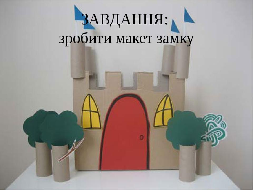 ЗАВДАННЯ: зробити макет замку