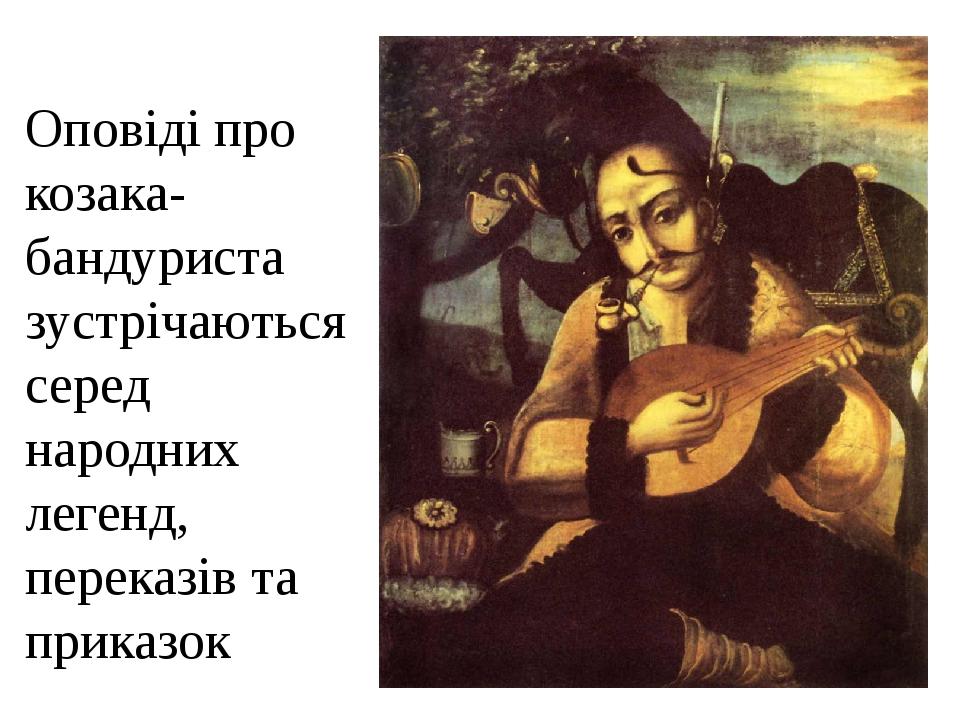 Оповіді про козака-бандуриста зустрічаються серед народних легенд, переказів та приказок Традиции кобзарей и лирщиков.
