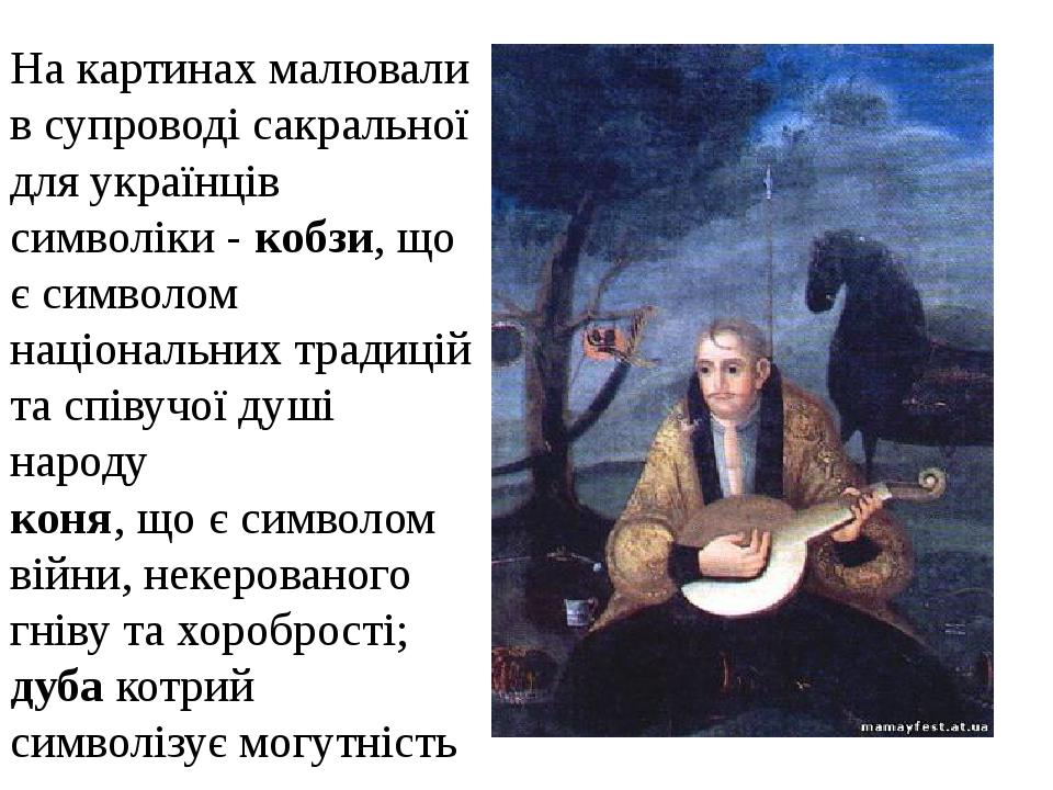 На картинах малювали в супроводі сакральної для українців символіки- кобзи, що є символом національних традицій та співучої душі народу коня, що є...