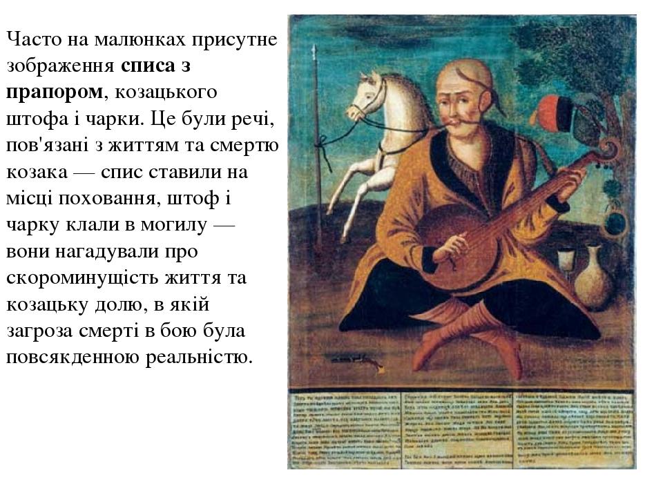 Часто на малюнках присутне зображення списа з прапором, козацького штофа і чарки. Це були речі, пов'язані з життям та смертю козака— спис ставили ...
