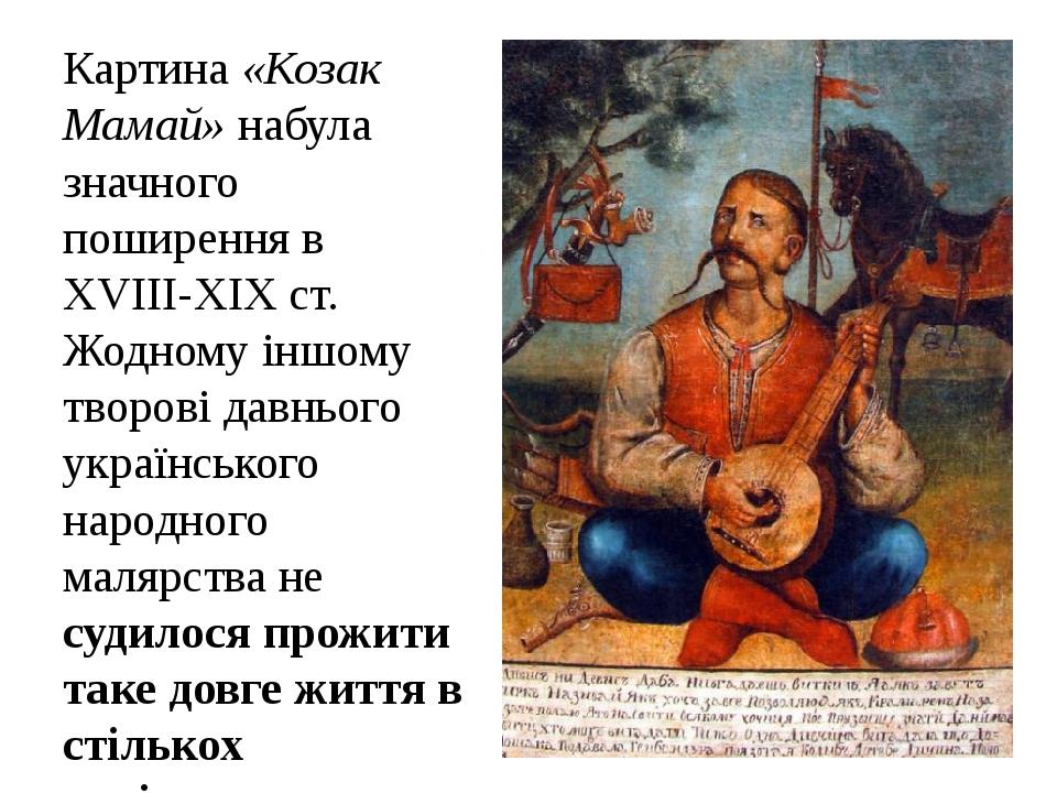 Картина «Козак Мамай» набула значного поширення в XVIIІ-XIXст. Жодному іншому творові давнього українського народного малярства не судилося прожит...
