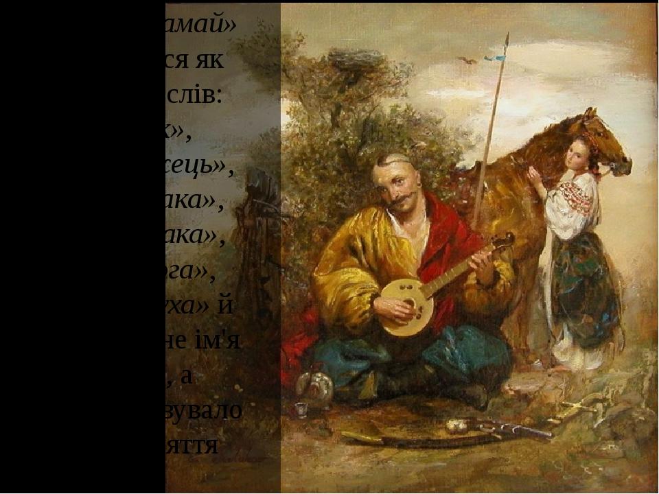 Слово «мамай» вживалося як синонім слів: «козак», «запорожець», «гайдамака», «розбишака», «волоцюга», «відчайдуха» й означало не ім'я козака, а хар...