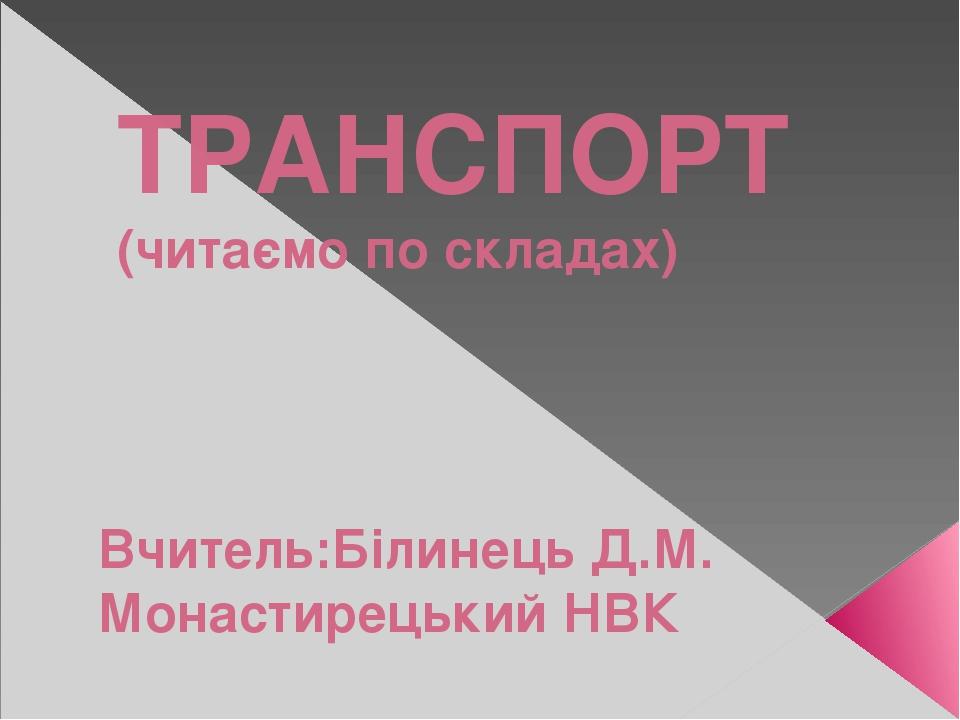ТРАНСПОРТ (читаємо по складах) Вчитель:Білинець Д.М. Монастирецький НВК