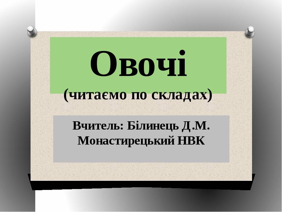 Овочі (читаємо по складах) Вчитель: Білинець Д.М. Монастирецький НВК