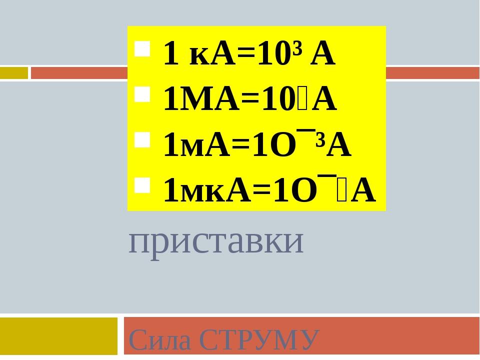 1 кA=10³ A 1MA=10⁶A 1мA=1Ο¯³A 1мкA=1Ο¯⁶A приставки Сила СТРУМУ
