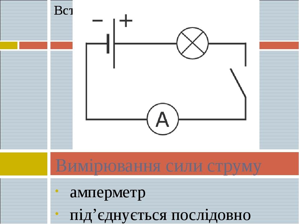 амперметр пiд'єднується послiдовно Вимiрювання сили струму