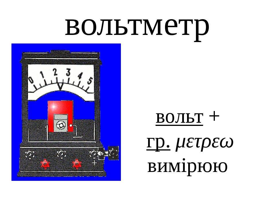 вольтметр вольт + гр. μετρεω вимiрюю V
