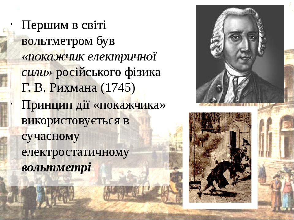 Першим в світі вольтметром був «покажчик електричної сили» російського фізика Г. В. Рихмана (1745) Принцип дії «покажчика» використовується в сучас...