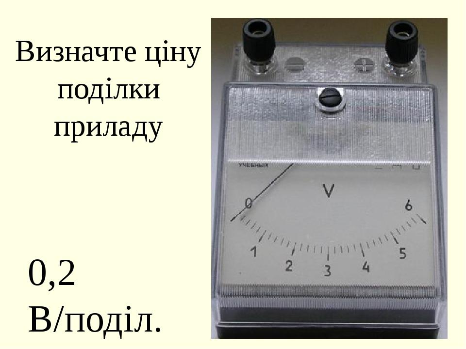Визначте ціну поділки приладу 0,2 В/поділ.