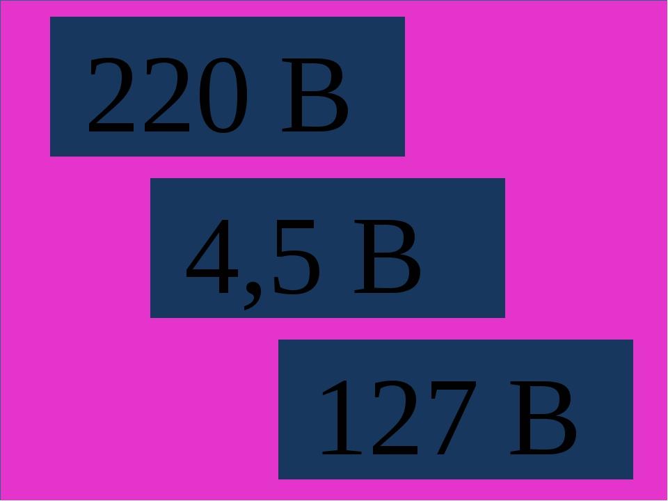 220 В 4,5 В 127 В