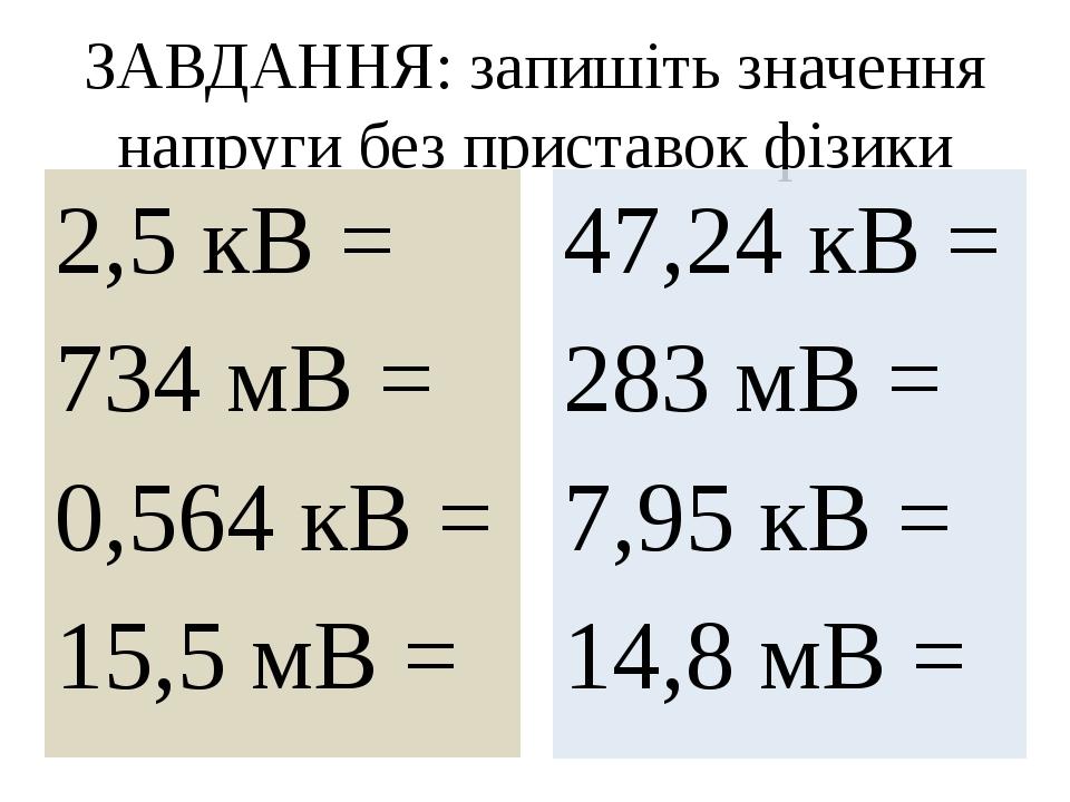 ЗАВДАННЯ: запишіть значення напруги без приставок фізики 2,5 кВ = 734 мВ = 0,564 кВ = 15,5 мВ = 47,24 кВ = 283 мВ = 7,95 кВ = 14,8 мВ =