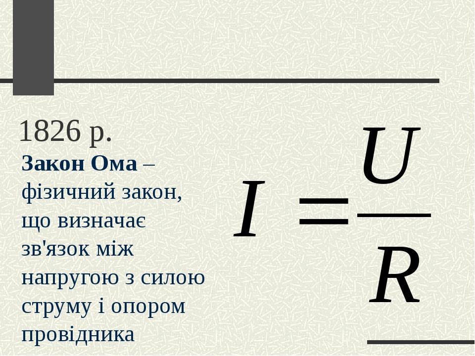 1826 р. Закон Ома – фізичний закон, що визначає зв'язок між напругою з силою струму і опором провідника