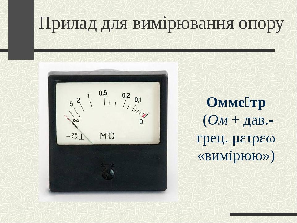 Прилад для вимірювання опору Омме́тр (Ом+дав.-грец.μετρεω «вимірюю»)