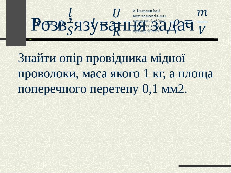 Розв'язування задач Знайти опір провідника мідної проволоки, маса якого 1 кг, а площа поперечного перетену 0,1 мм2.