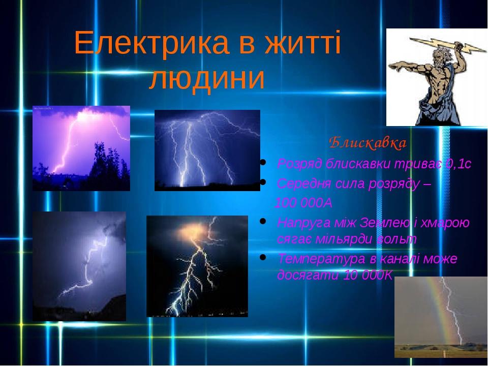 Електрика в житті людини Блискавка Розряд блискавки триває 0,1с Середня сила розряду – 100 000А Напруга між Землею і хмарою сягає мільярди вольт Те...
