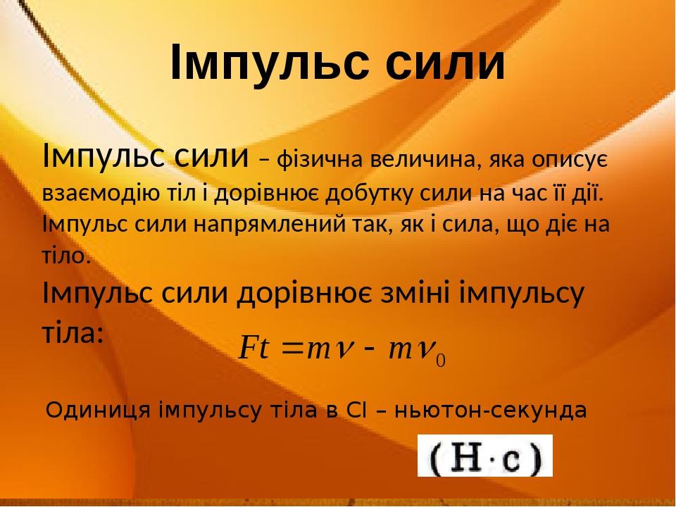 Імпульс сили Імпульс сили – фізична величина, яка описує взаємодію тіл і дорівнює добутку сили на час її дії. Імпульс сили напрямлений так, як і си...