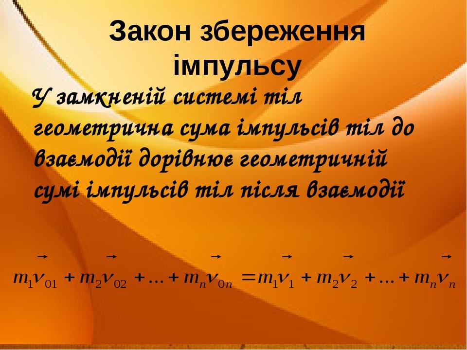 Закон збереження імпульсу У замкненій системі тіл геометрична сума імпульсів тіл до взаємодії дорівнює геометричній сумі імпульсів тіл після взаємодії