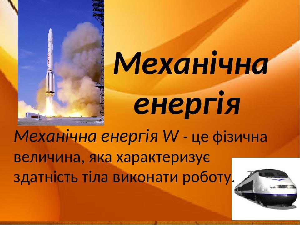 Механічна енергія Механічна енергія W - це фізична величина, яка характеризує здатність тіла виконати роботу.