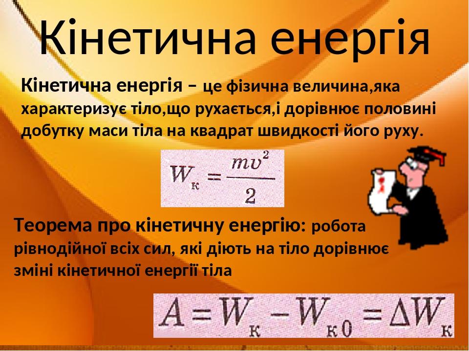 Кінетична енергія – це фізична величина,яка характеризує тіло,що рухається,і дорівнює половині добутку маси тіла на квадрат швидкості його руху. Кі...