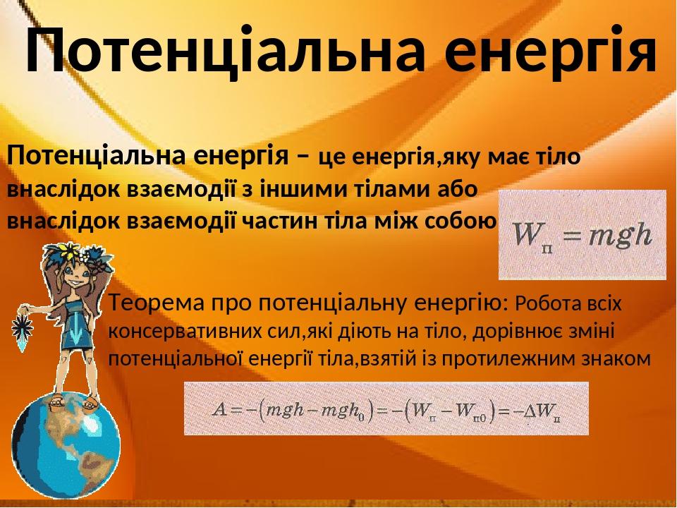 Потенціальна енергія Потенціальна енергія – це енергія,яку має тіло внаслідок взаємодії з іншими тілами або внаслідок взаємодії частин тіла між соб...