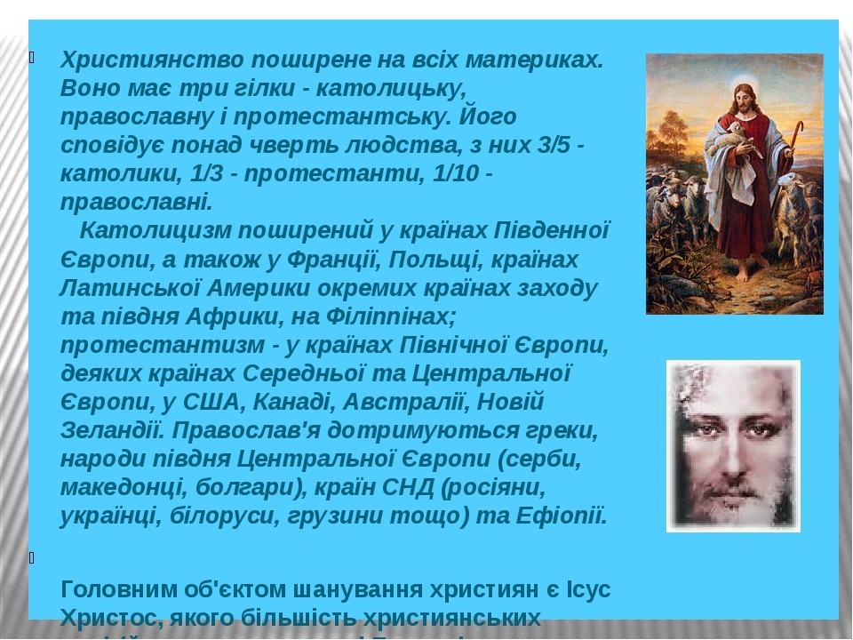 Християнство поширене на всіх материках. Воно має три гілки - католицьку, православну і протестантську. Його сповідує понад чверть людства, з н...
